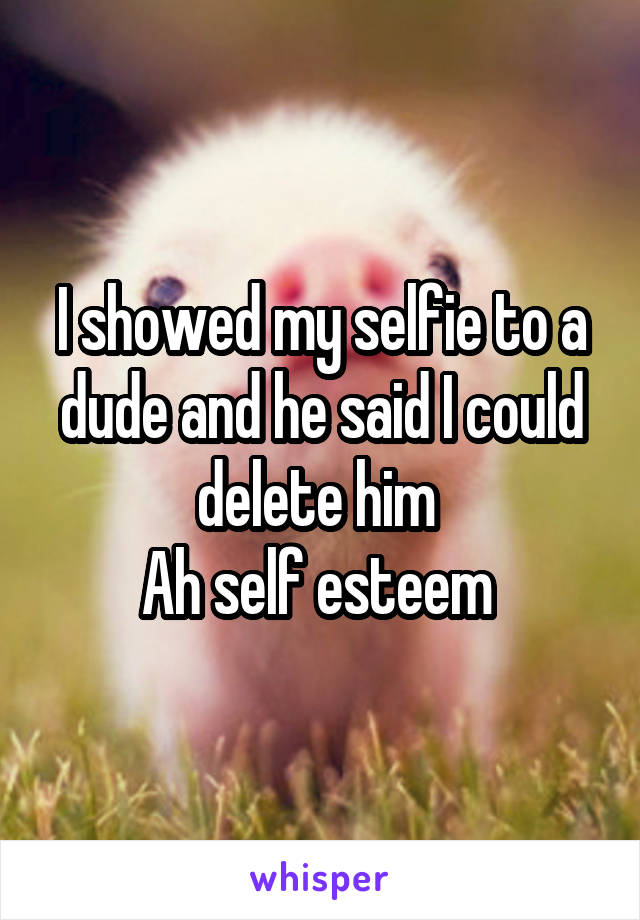 I showed my selfie to a dude and he said I could delete him  Ah self esteem