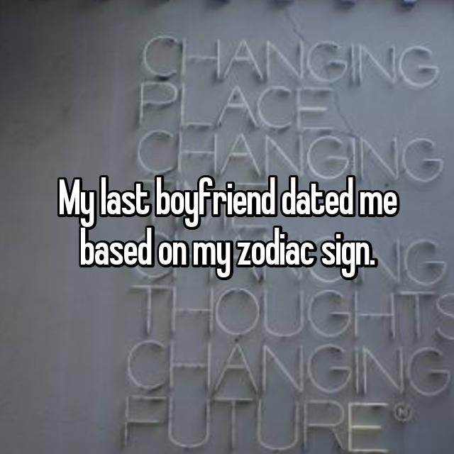 My last boyfriend dated me based on my zodiac sign.