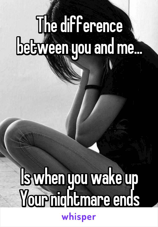The difference between you and me...      Is when you wake up Your nightmare ends