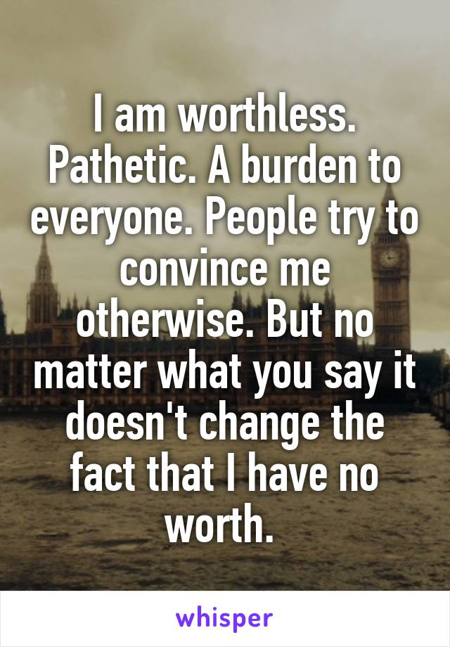 I am worthless. Pathetic. A burden to everyone. People try to convince me otherwise. But no matter what you say it doesn't change the fact that I have no worth.