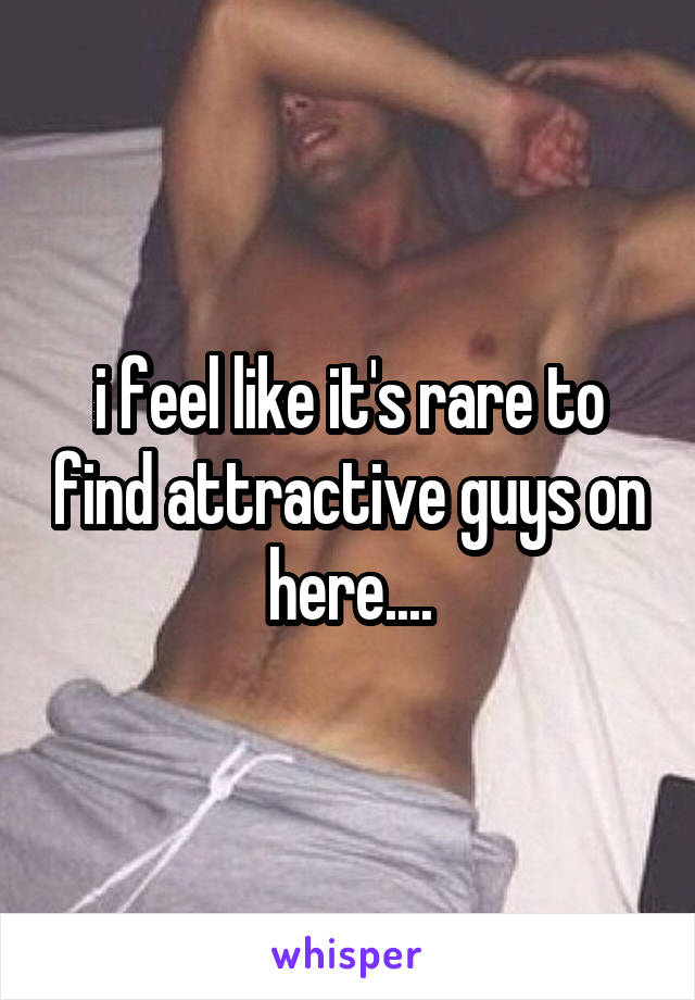 i feel like it's rare to find attractive guys on here....