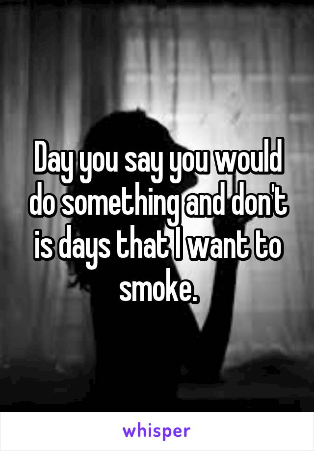 Day you say you would do something and don't is days that I want to smoke.