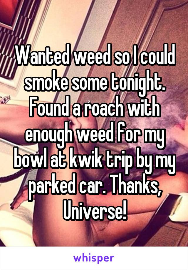 Wanted weed so I could smoke some tonight. Found a roach with enough weed for my bowl at kwik trip by my parked car. Thanks, Universe!