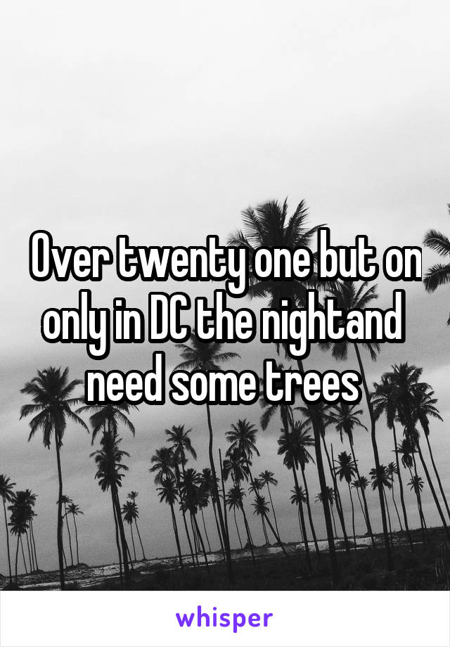 Over twenty one but on only in DC the nightand  need some trees