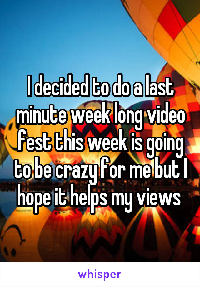 I decided to do a last minute week long video fest this week is going to be crazy for me but I hope it helps my views