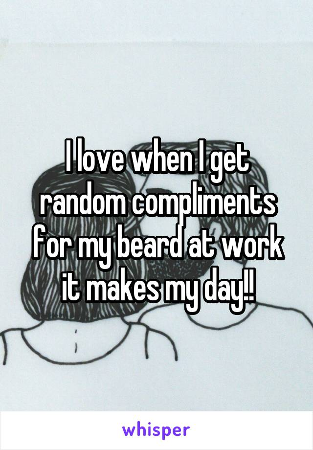 I love when I get random compliments for my beard at work it makes my day!!