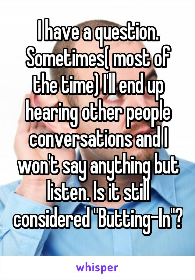 """I have a question. Sometimes( most of the time) I'll end up hearing other people conversations and I won't say anything but listen. Is it still considered """"Butting-In""""?"""