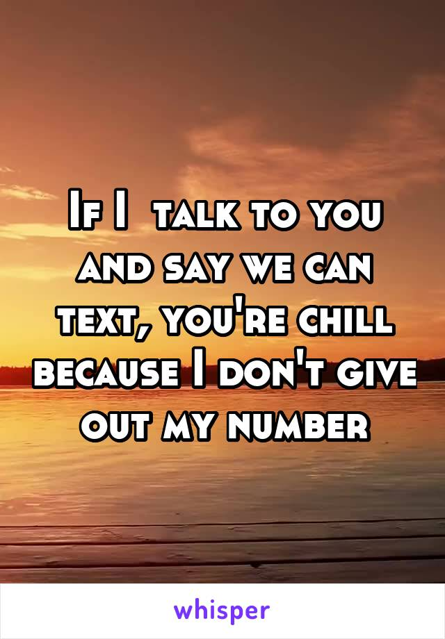 If I  talk to you and say we can text, you're chill because I don't give out my number