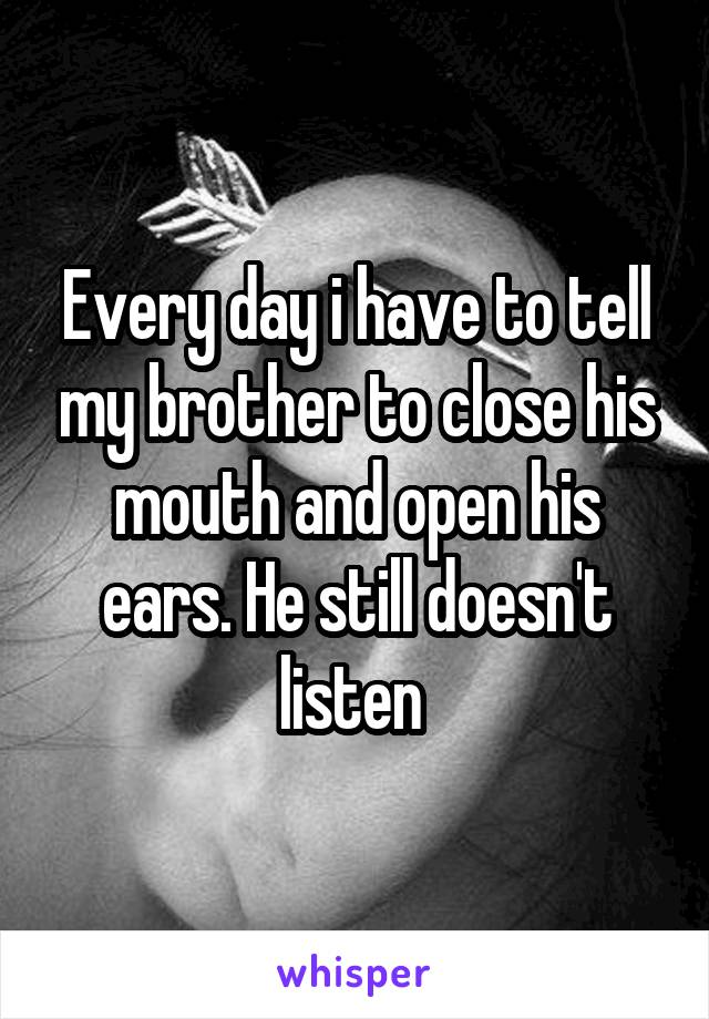 Every day i have to tell my brother to close his mouth and open his ears. He still doesn't listen