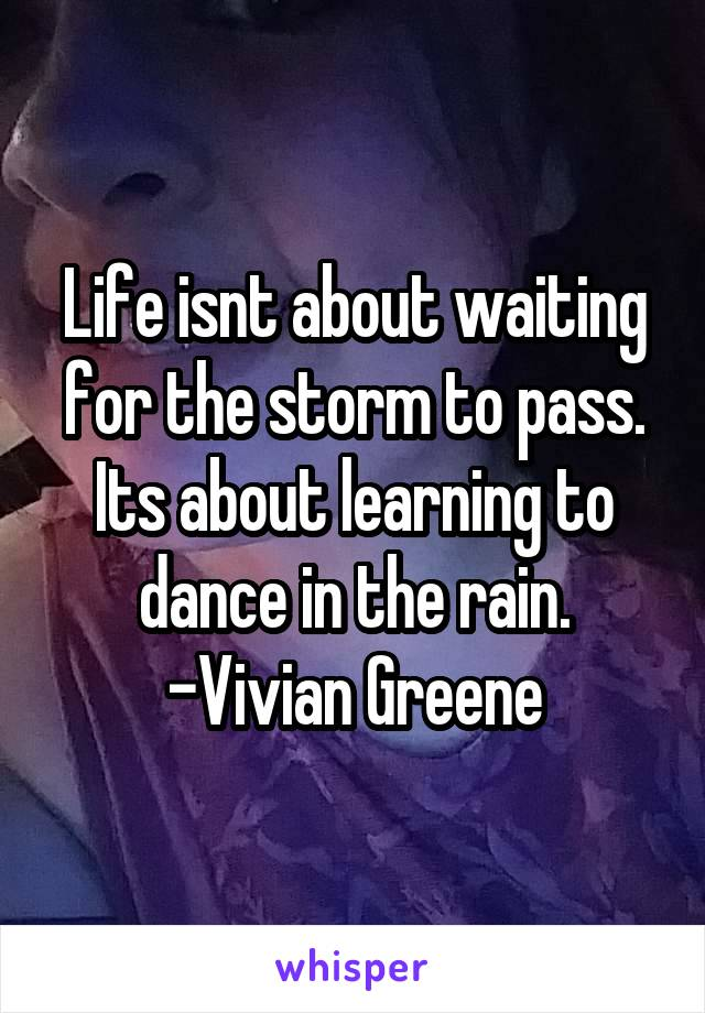 Life isnt about waiting for the storm to pass. Its about learning to dance in the rain. -Vivian Greene