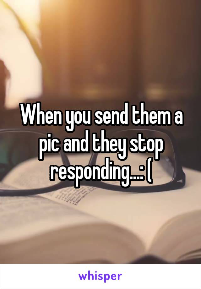 When you send them a pic and they stop responding...: (