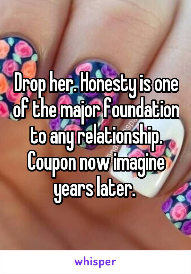 Drop her. Honesty is one of the major foundation to any relationship. Coupon now imagine years later.