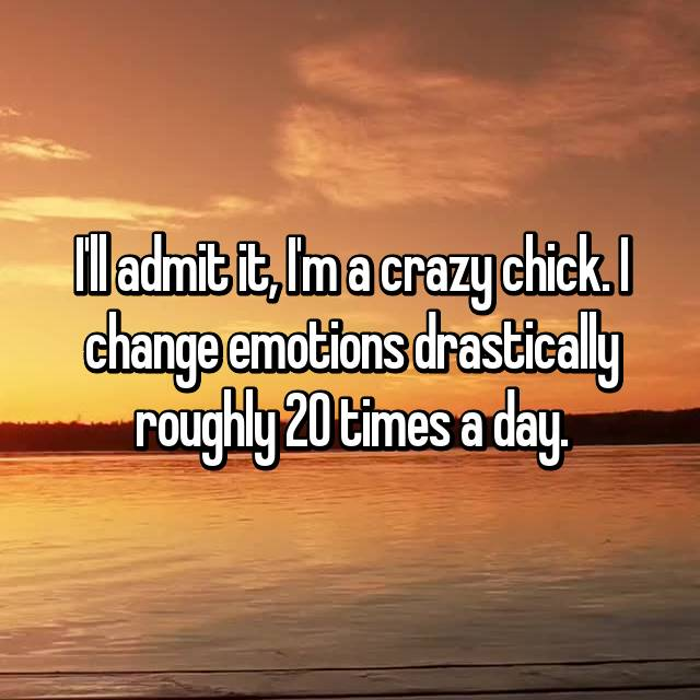 I'll admit it, I'm a crazy chick. I change emotions drastically roughly 20 times a day.