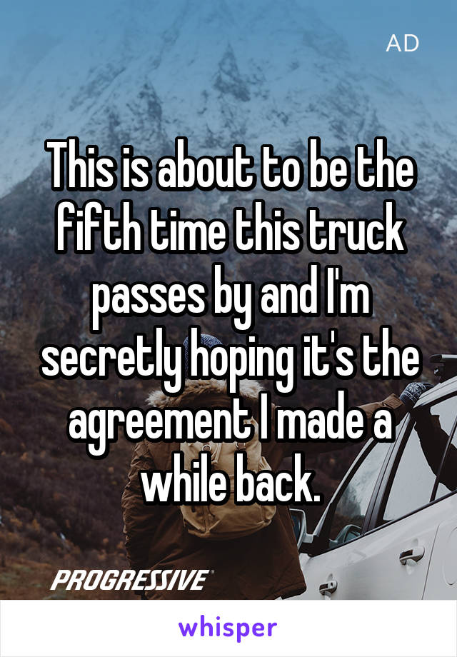 This is about to be the fifth time this truck passes by and I'm secretly hoping it's the agreement I made a while back.
