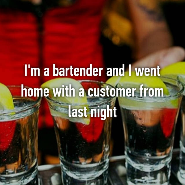 I'm a bartender and I went home with a customer from last night 😞