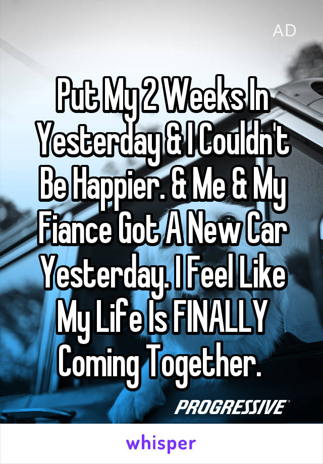 Put My 2 Weeks In Yesterday & I Couldn't Be Happier. & Me & My Fiance Got A New Car Yesterday. I Feel Like My Life Is FINALLY Coming Together.