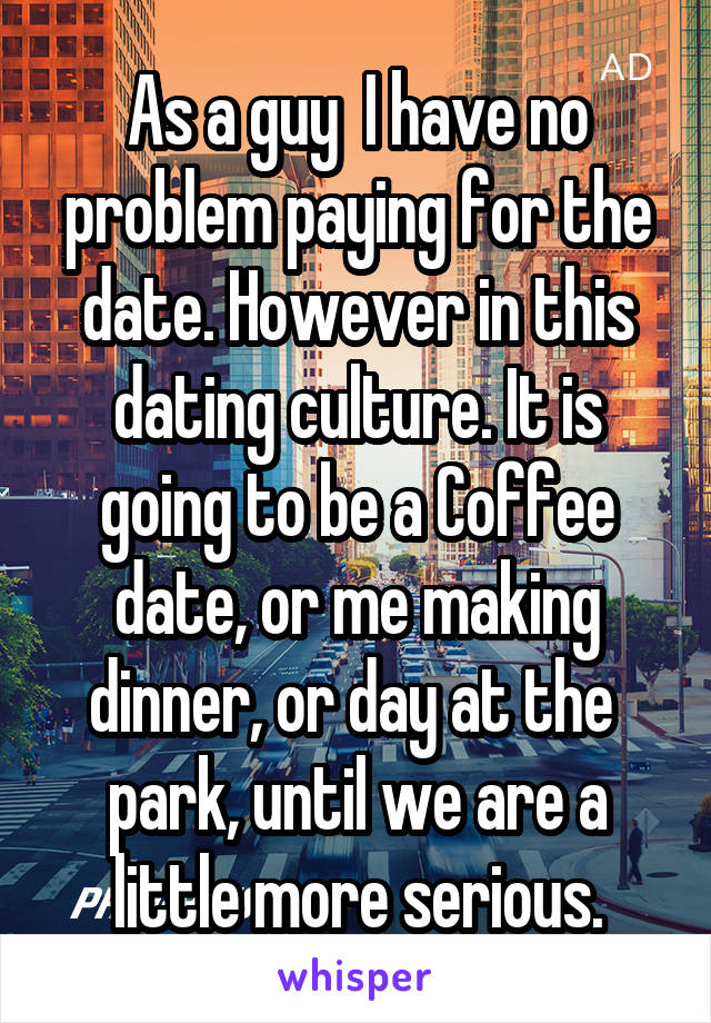 As a guy  I have no problem paying for the date. However in this dating culture. It is going to be a Coffee date, or me making dinner, or day at the  park, until we are a little more serious.