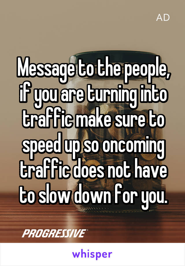 Message to the people, if you are turning into traffic make sure to speed up so oncoming traffic does not have to slow down for you.
