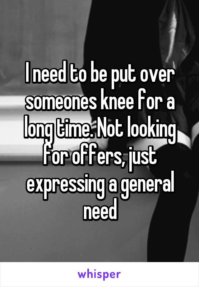 I need to be put over someones knee for a long time. Not looking for offers, just expressing a general need
