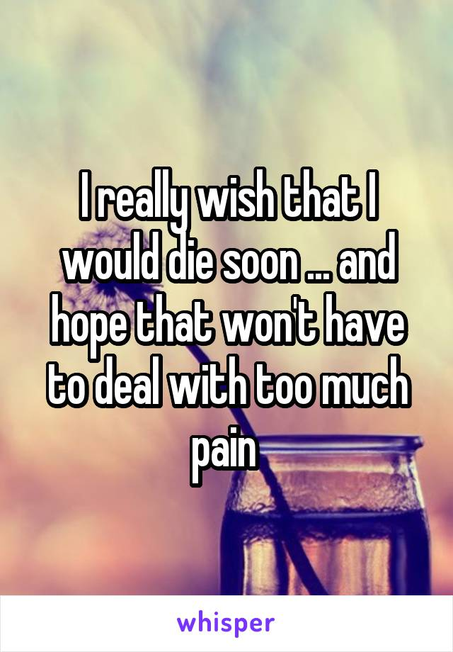 I really wish that I would die soon ... and hope that won't have to deal with too much pain