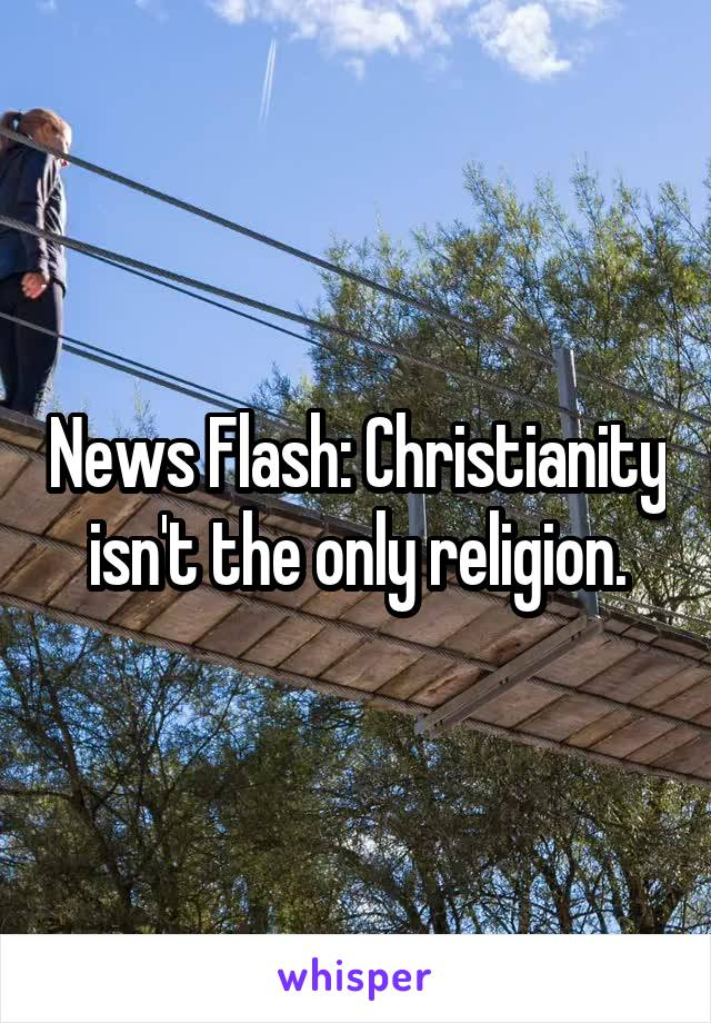 News Flash: Christianity isn't the only religion.