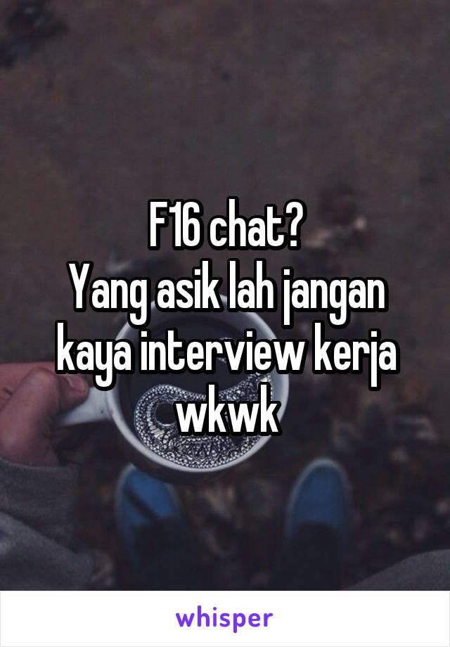 F16 chat? Yang asik lah jangan kaya interview kerja wkwk