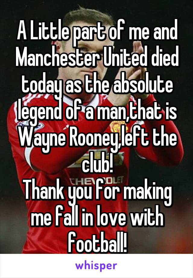 A Little part of me and Manchester United died today as the absolute legend of a man,that is Wayne Rooney,left the club! Thank you for making me fall in love with football!