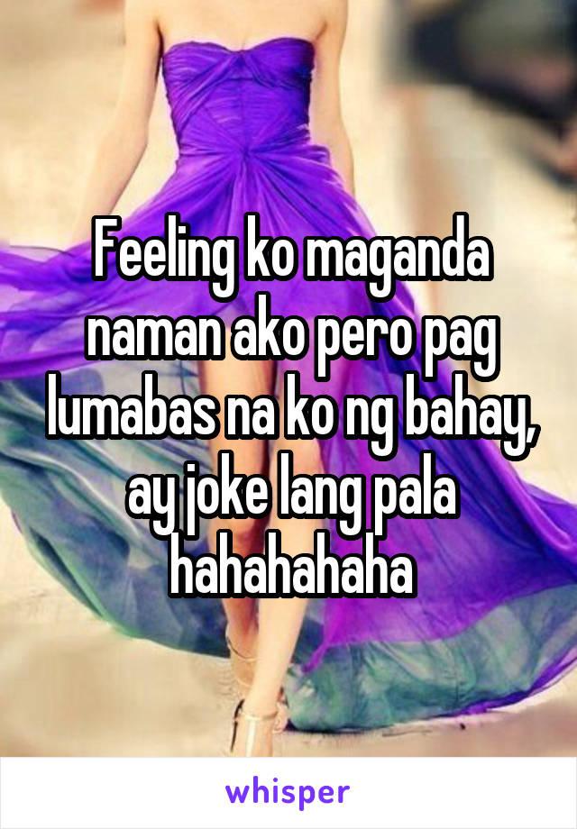 Feeling ko maganda naman ako pero pag lumabas na ko ng bahay, ay joke lang pala hahahahaha