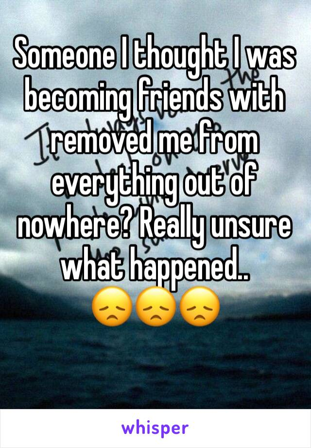 Someone I thought I was becoming friends with removed me from everything out of nowhere? Really unsure what happened.. 😞😞😞