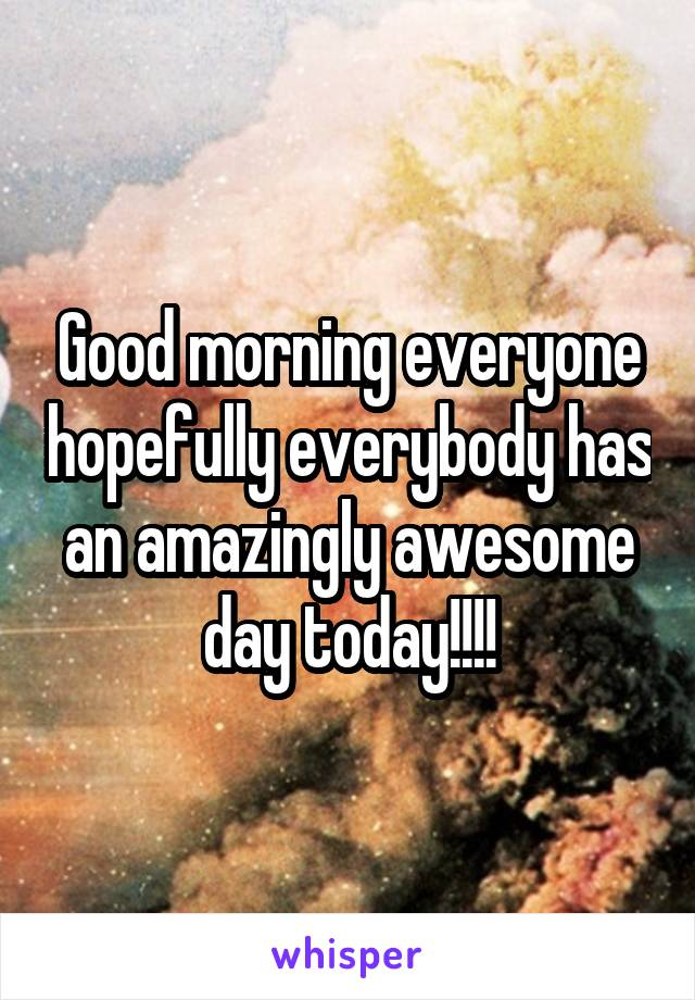 Good morning everyone hopefully everybody has an amazingly awesome day today!!!!