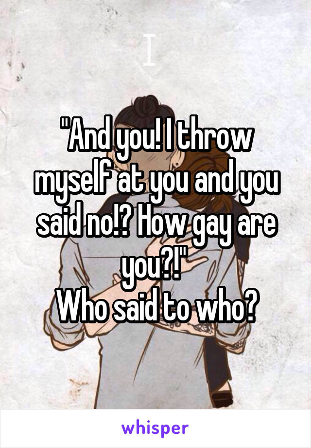 """And you! I throw myself at you and you said no!? How gay are you?!""  Who said to who?"