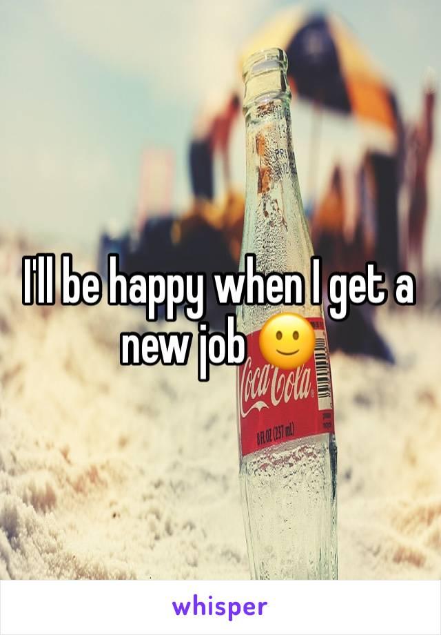 I'll be happy when I get a new job 🙂