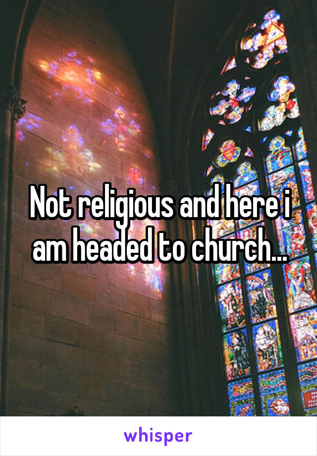 Not religious and here i am headed to church...