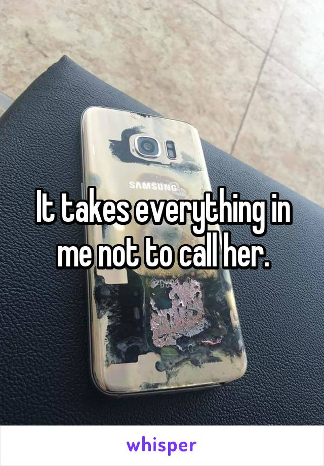 It takes everything in me not to call her.
