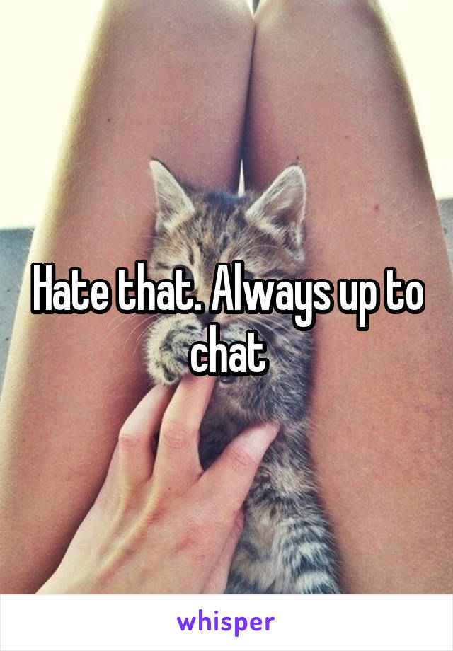 Hate that. Always up to chat
