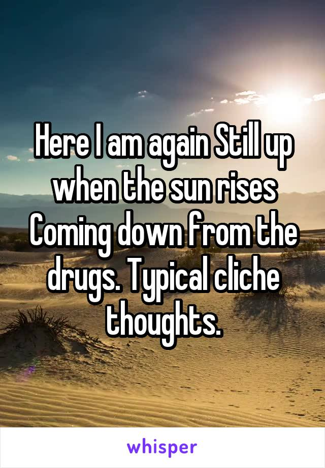 Here I am again Still up when the sun rises Coming down from the drugs. Typical cliche thoughts.