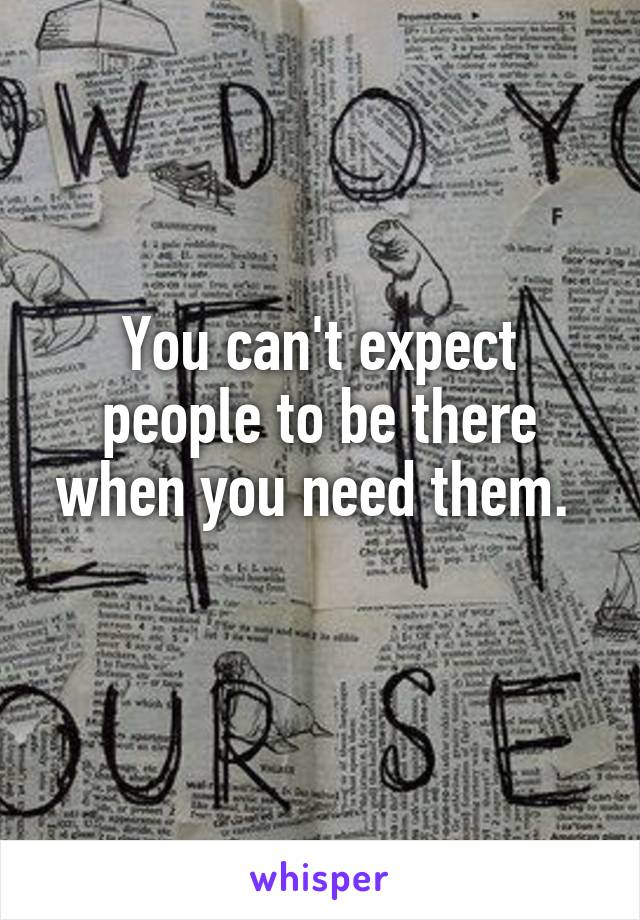 You can't expect people to be there when you need them.