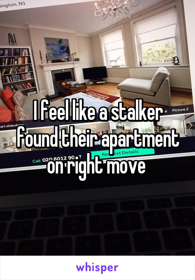 I feel like a stalker found their apartment on right move