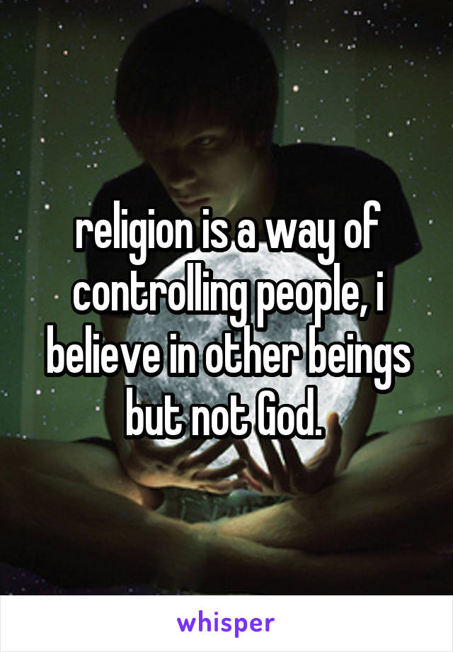 religion is a way of controlling people, i believe in other beings but not God.