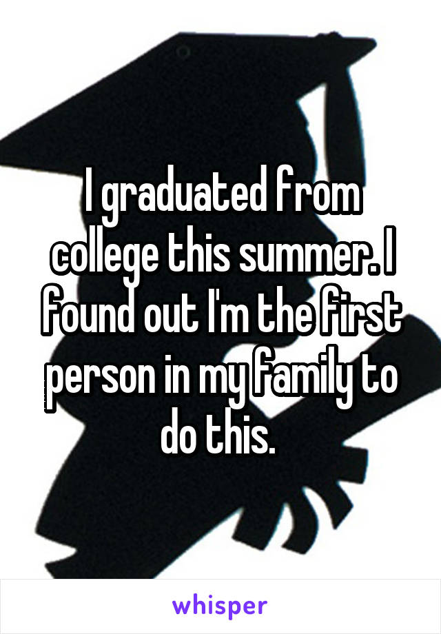 I graduated from college this summer. I found out I'm the first person in my family to do this.