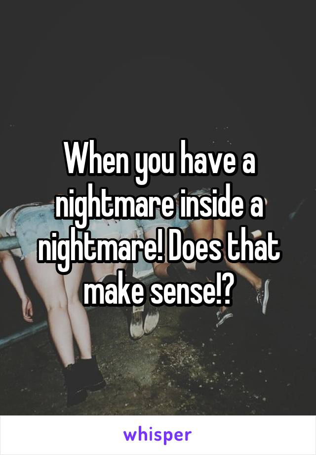 When you have a nightmare inside a nightmare! Does that make sense!?