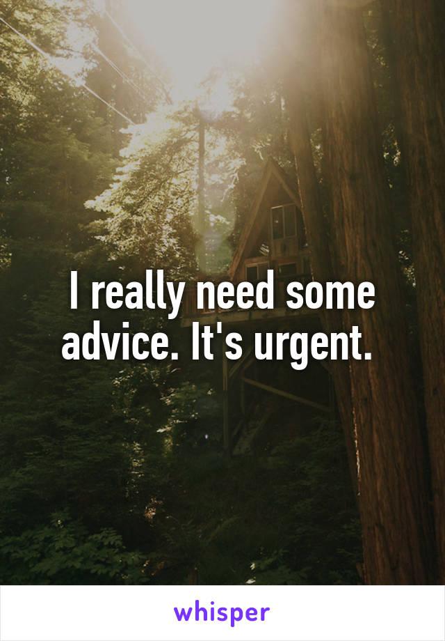 I really need some advice. It's urgent.