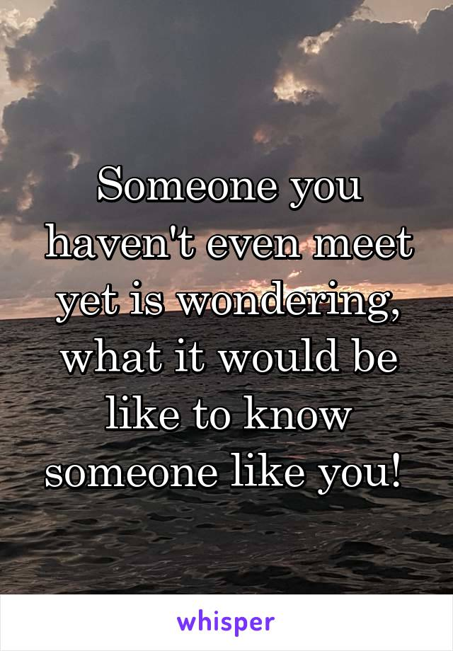 Someone you haven't even meet yet is wondering, what it would be like to know someone like you!