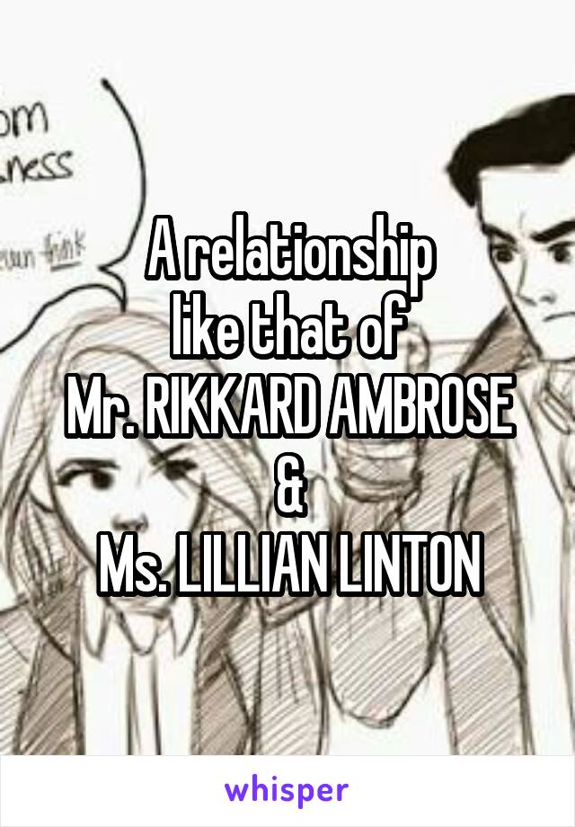 A relationship like that of Mr. RIKKARD AMBROSE & Ms. LILLIAN LINTON