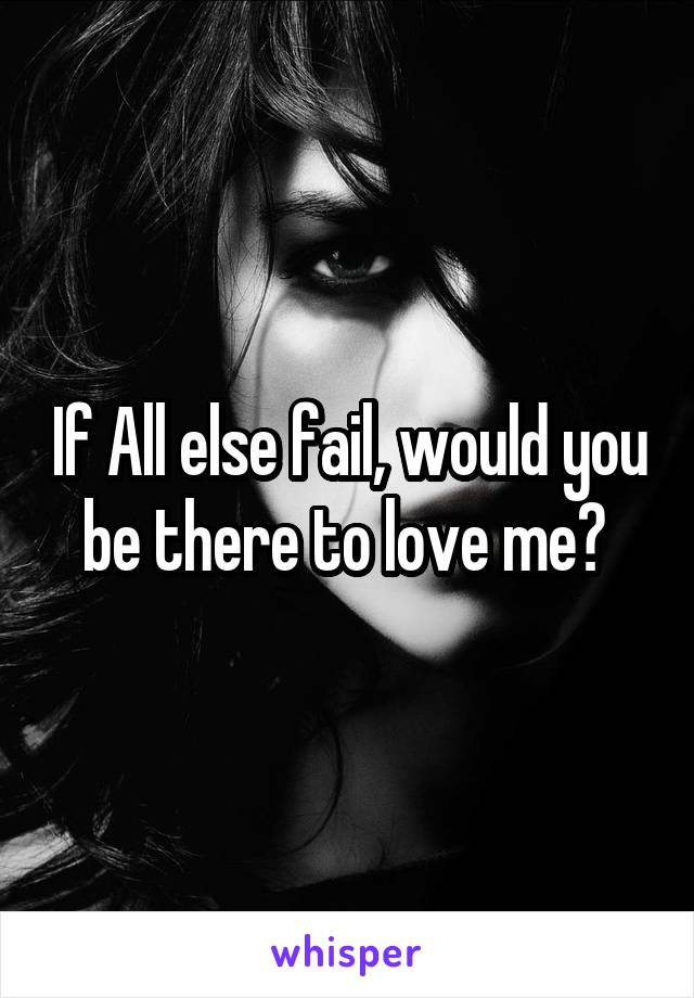 If All else fail, would you be there to love me?