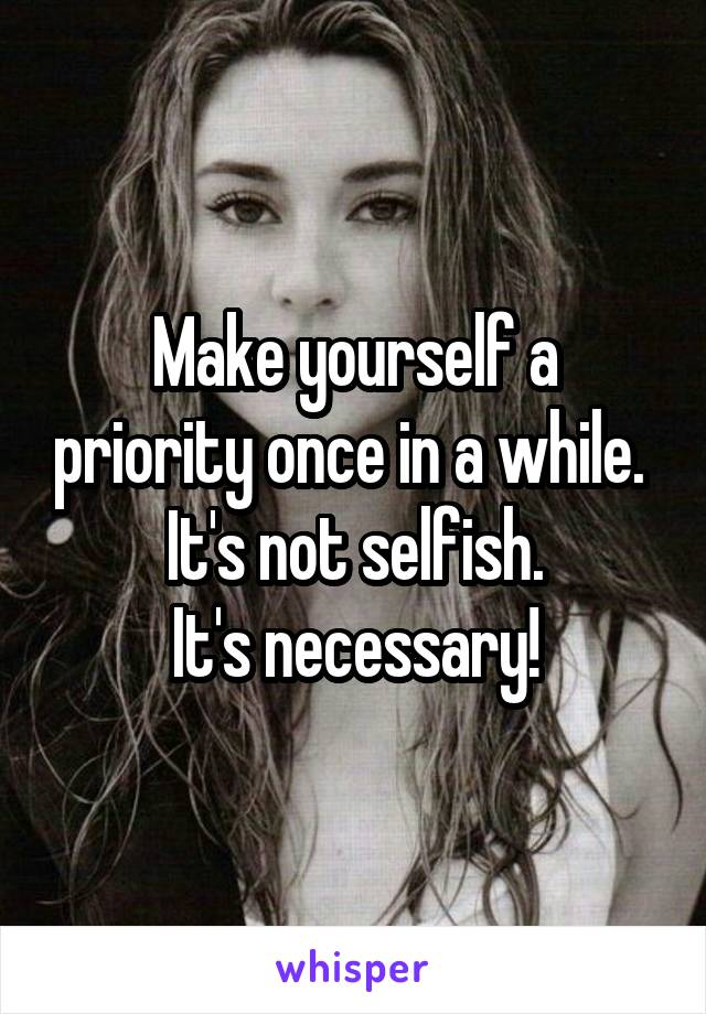 Make yourself a priority once in a while.  It's not selfish. It's necessary!