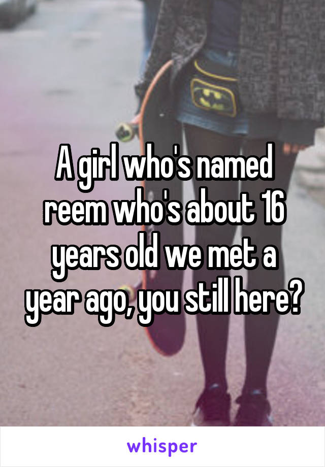 A girl who's named reem who's about 16 years old we met a year ago, you still here?