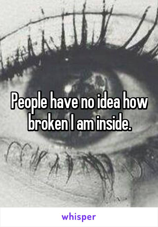 People have no idea how broken I am inside.