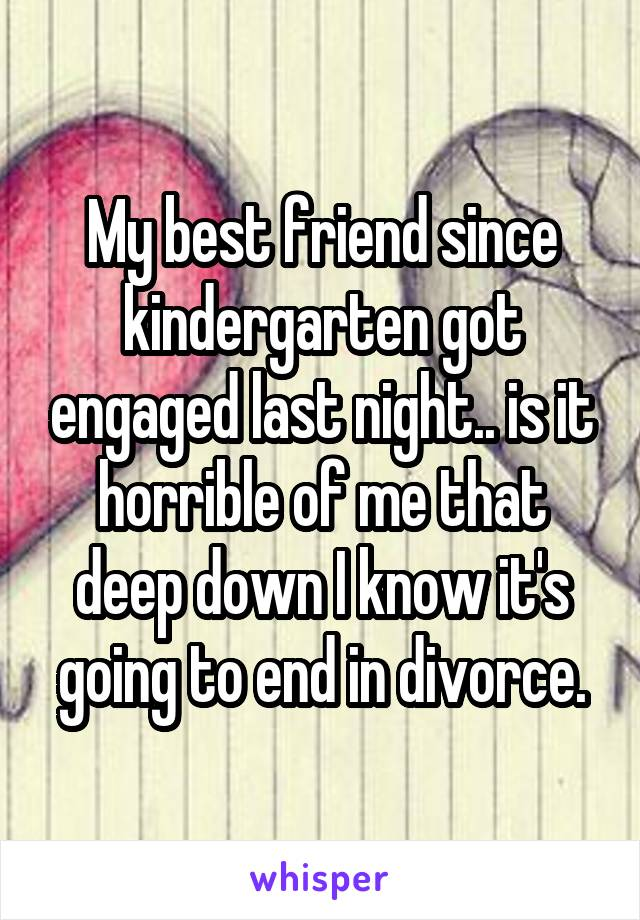 My best friend since kindergarten got engaged last night.. is it horrible of me that deep down I know it's going to end in divorce.