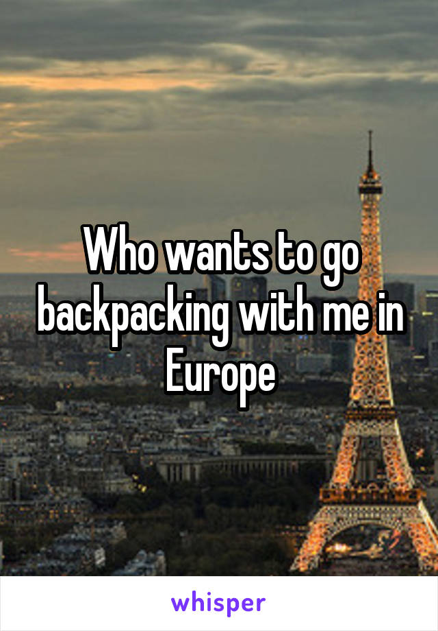 Who wants to go backpacking with me in Europe